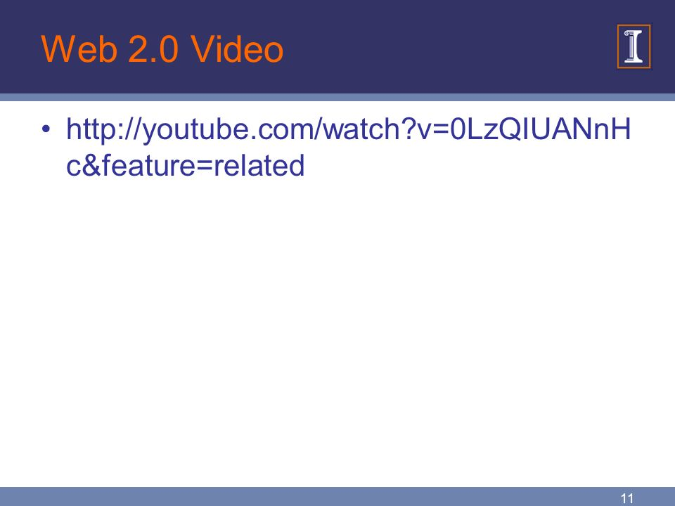 11 Web 2.0 Video http://youtube.com/watch v=0LzQIUANnH c&feature=related