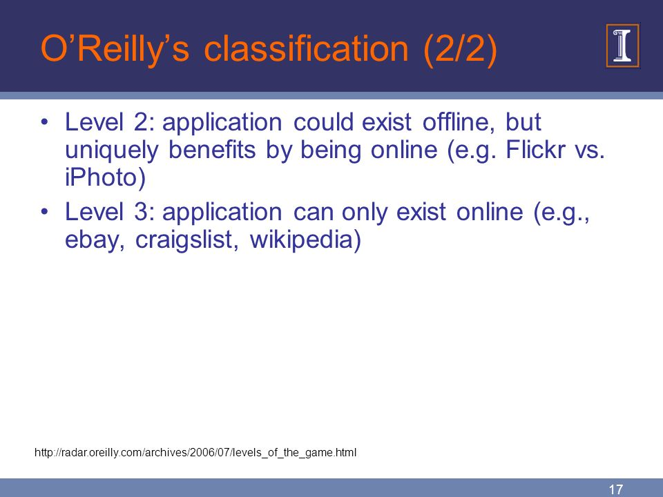 17 O'Reilly's classification (2/2) Level 2: application could exist offline, but uniquely benefits by being online (e.g.