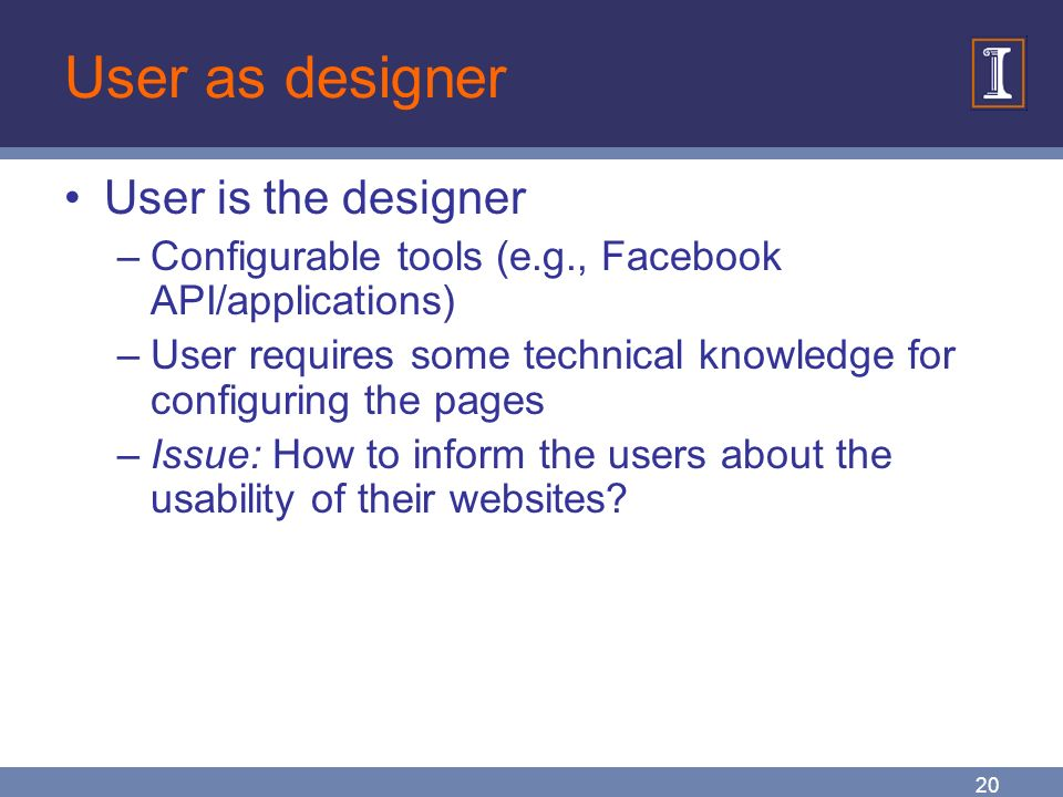 20 User as designer User is the designer –Configurable tools (e.g., Facebook API/applications) –User requires some technical knowledge for configuring the pages –Issue: How to inform the users about the usability of their websites