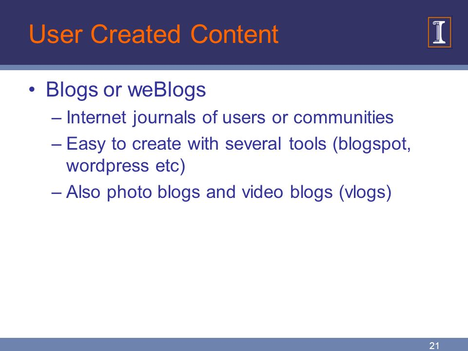 21 User Created Content Blogs or weBlogs –Internet journals of users or communities –Easy to create with several tools (blogspot, wordpress etc) –Also photo blogs and video blogs (vlogs)
