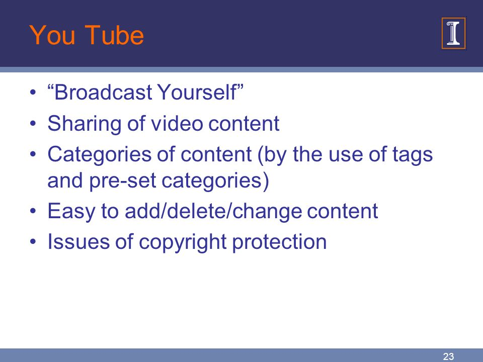 23 You Tube Broadcast Yourself Sharing of video content Categories of content (by the use of tags and pre-set categories) Easy to add/delete/change content Issues of copyright protection