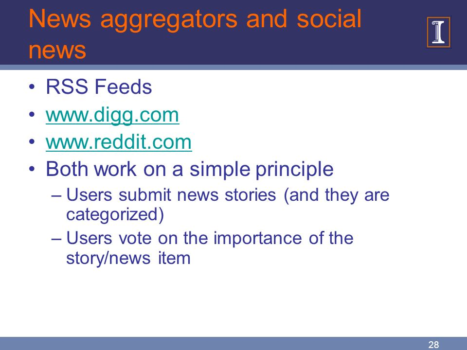 28 News aggregators and social news RSS Feeds www.digg.com www.reddit.com Both work on a simple principle –Users submit news stories (and they are categorized) –Users vote on the importance of the story/news item