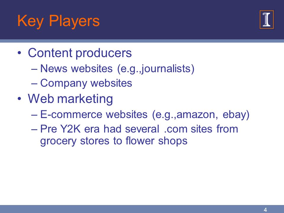 4 Key Players Content producers –News websites (e.g.,journalists) –Company websites Web marketing –E-commerce websites (e.g.,amazon, ebay) –Pre Y2K era had several.com sites from grocery stores to flower shops