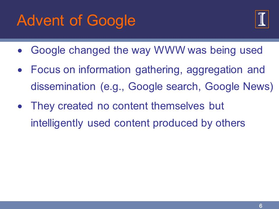 6 Advent of Google  Google changed the way WWW was being used  Focus on information gathering, aggregation and dissemination (e.g., Google search, Google News)  They created no content themselves but intelligently used content produced by others