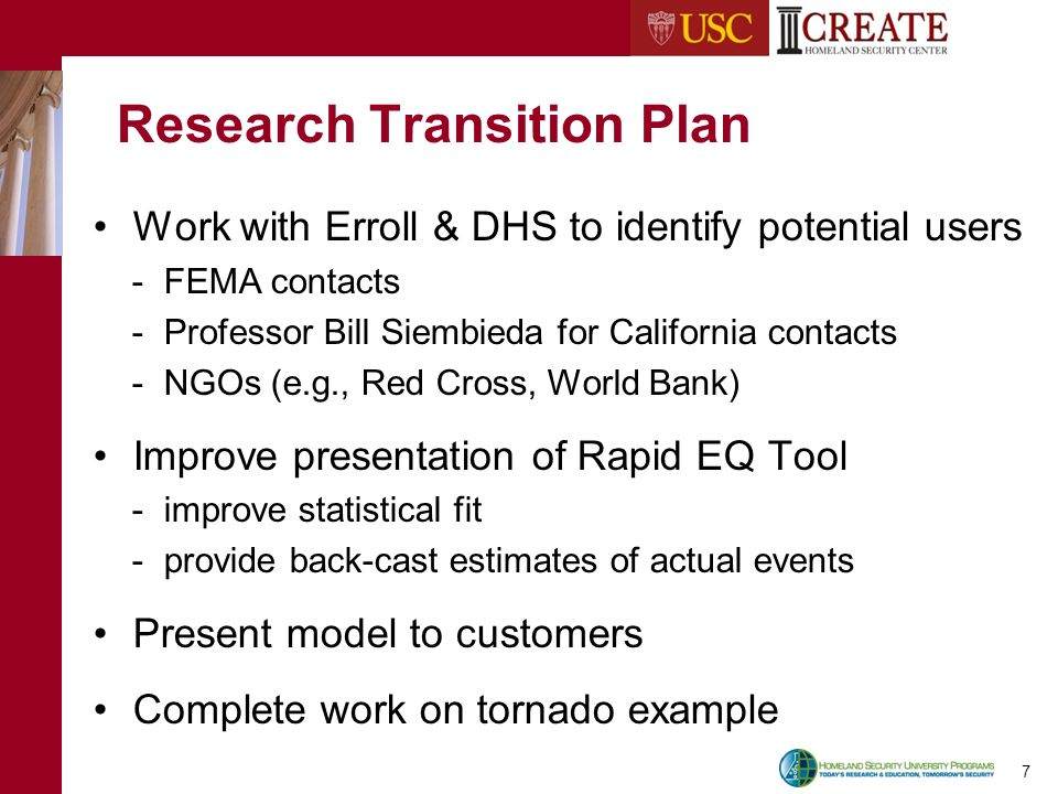 7 Research Transition Plan Work with Erroll & DHS to identify potential users - FEMA contacts - Professor Bill Siembieda for California contacts - NGOs (e.g., Red Cross, World Bank) Improve presentation of Rapid EQ Tool - improve statistical fit - provide back-cast estimates of actual events Present model to customers Complete work on tornado example