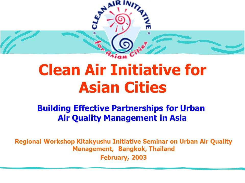 Clean Air Initiative for Asian Cities Regional Workshop Kitakyushu Initiative Seminar on Urban Air Quality Management, Bangkok, Thailand February, 2003 Building Effective Partnerships for Urban Air Quality Management in Asia