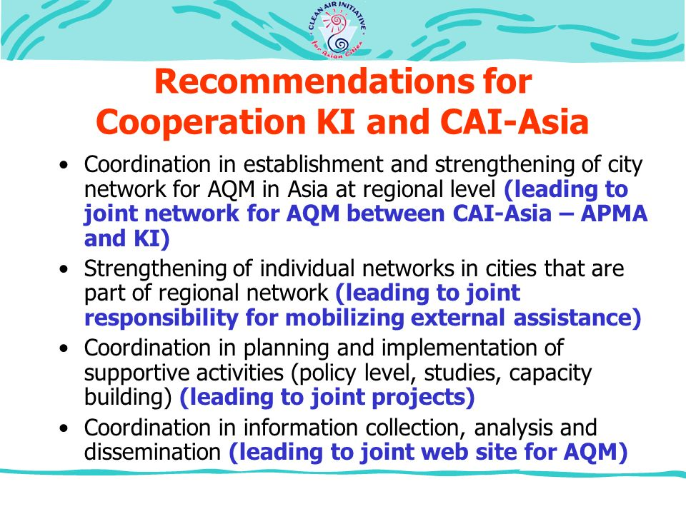 Recommendations for Cooperation KI and CAI-Asia Coordination in establishment and strengthening of city network for AQM in Asia at regional level (leading to joint network for AQM between CAI-Asia – APMA and KI) Strengthening of individual networks in cities that are part of regional network (leading to joint responsibility for mobilizing external assistance) Coordination in planning and implementation of supportive activities (policy level, studies, capacity building) (leading to joint projects) Coordination in information collection, analysis and dissemination (leading to joint web site for AQM)