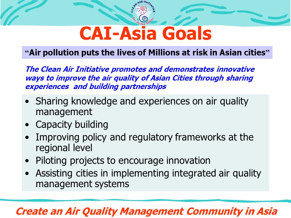 CAI-Asia Goals Sharing knowledge and experiences on air quality management Capacity building Improving policy and regulatory frameworks at the regional level Piloting projects to encourage innovation Assisting cities in implementing integrated air quality management systems Create an Air Quality Management Community in Asia Air pollution puts the lives of Millions at risk in Asian cities The Clean Air Initiative promotes and demonstrates innovative ways to improve the air quality of Asian Cities through sharing experiences and building partnerships