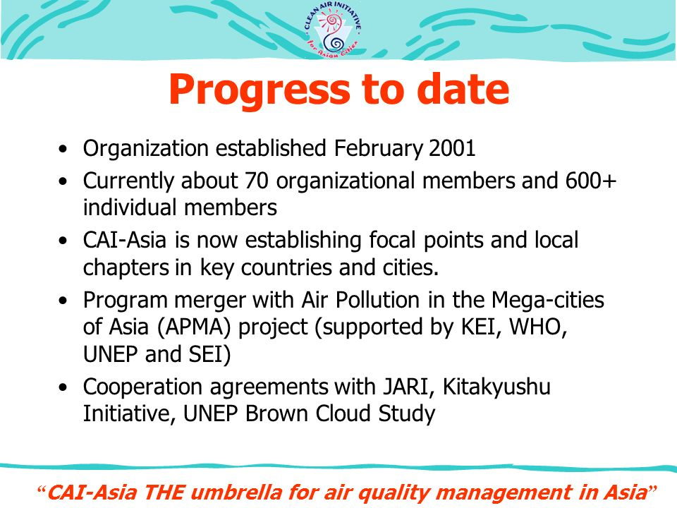 Progress to date Organization established February 2001 Currently about 70 organizational members and 600+ individual members CAI-Asia is now establishing focal points and local chapters in key countries and cities.