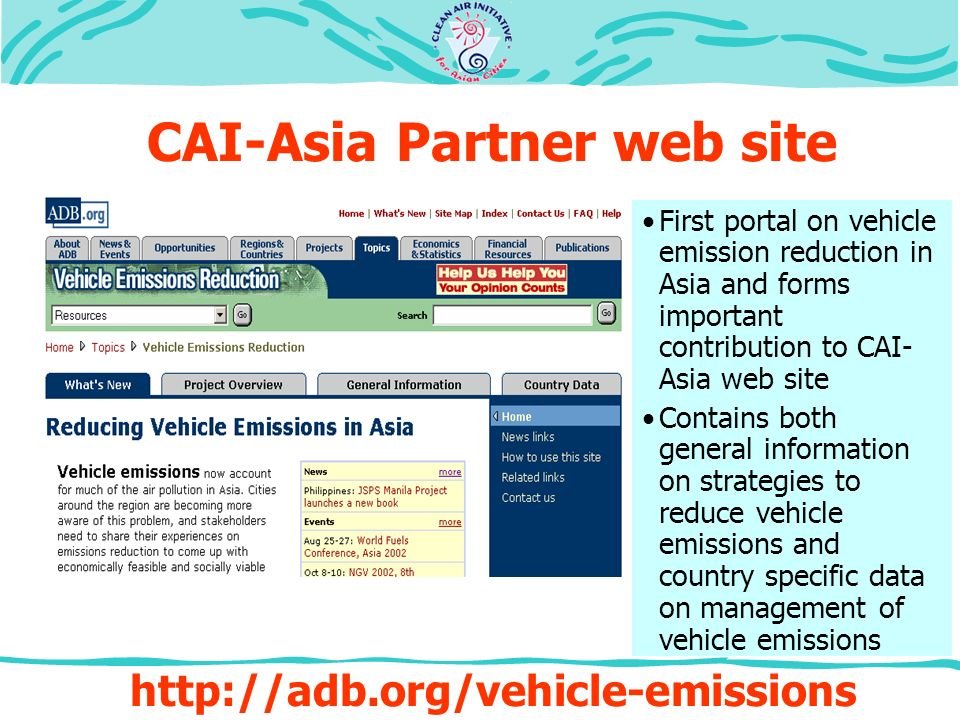 First portal on vehicle emission reduction in Asia and forms important contribution to CAI- Asia web site Contains both general information on strategies to reduce vehicle emissions and country specific data on management of vehicle emissions   CAI-Asia Partner web site