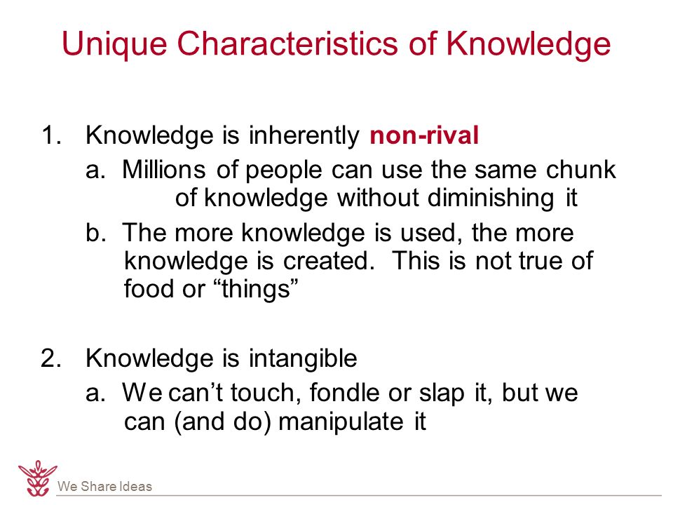 We Share Ideas Unique Characteristics of Knowledge 1.Knowledge is inherently non-rival a.