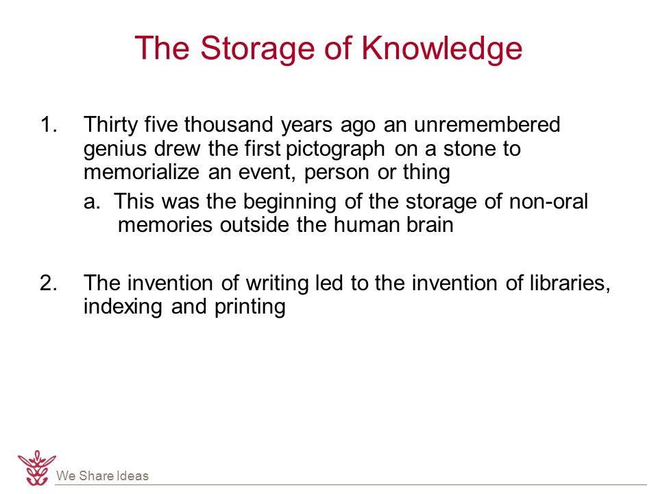 We Share Ideas The Storage of Knowledge 1.Thirty five thousand years ago an unremembered genius drew the first pictograph on a stone to memorialize an event, person or thing a.