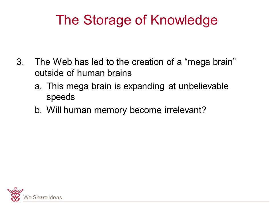 We Share Ideas The Storage of Knowledge 3.The Web has led to the creation of a mega brain outside of human brains a.