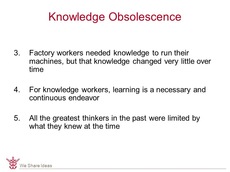 We Share Ideas Knowledge Obsolescence 3.Factory workers needed knowledge to run their machines, but that knowledge changed very little over time 4.For knowledge workers, learning is a necessary and continuous endeavor 5.All the greatest thinkers in the past were limited by what they knew at the time