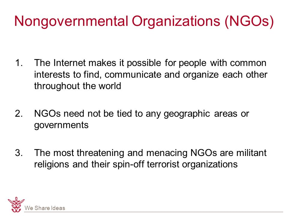 We Share Ideas Nongovernmental Organizations (NGOs) 1.The Internet makes it possible for people with common interests to find, communicate and organize each other throughout the world 2.NGOs need not be tied to any geographic areas or governments 3.The most threatening and menacing NGOs are militant religions and their spin-off terrorist organizations