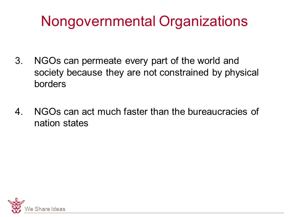 We Share Ideas Nongovernmental Organizations 3.NGOs can permeate every part of the world and society because they are not constrained by physical borders 4.NGOs can act much faster than the bureaucracies of nation states