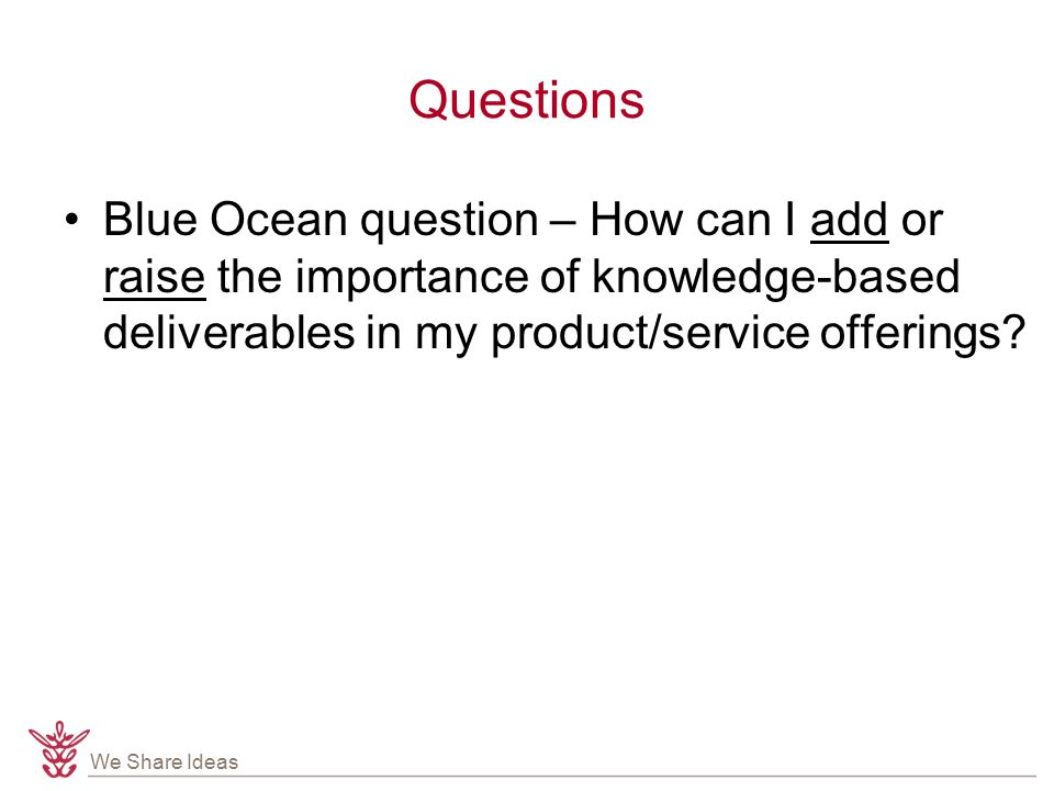 We Share Ideas Questions Blue Ocean question – How can I add or raise the importance of knowledge-based deliverables in my product/service offerings