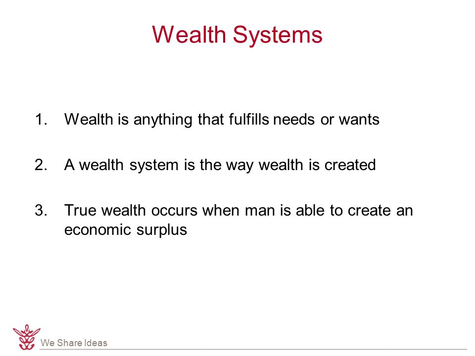 We Share Ideas Wealth Systems 1.Wealth is anything that fulfills needs or wants 2.A wealth system is the way wealth is created 3.True wealth occurs when man is able to create an economic surplus