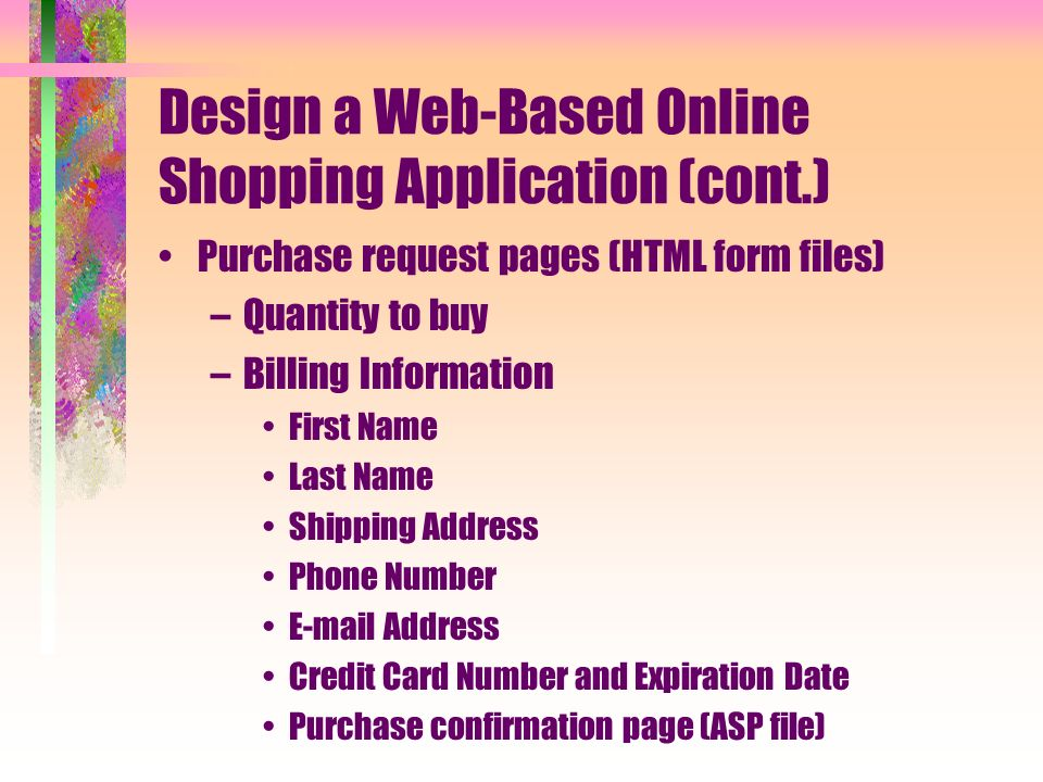 Design a Web-Based Online Shopping Application (cont.) Purchase request pages (HTML form files) –Quantity to buy –Billing Information First Name Last Name Shipping Address Phone Number  Address Credit Card Number and Expiration Date Purchase confirmation page (ASP file)