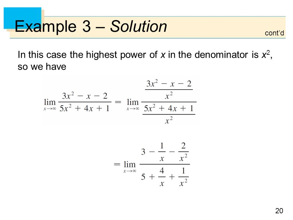 20 Example 3 – Solution In this case the highest power of x in the denominator is x 2, so we have cont'd