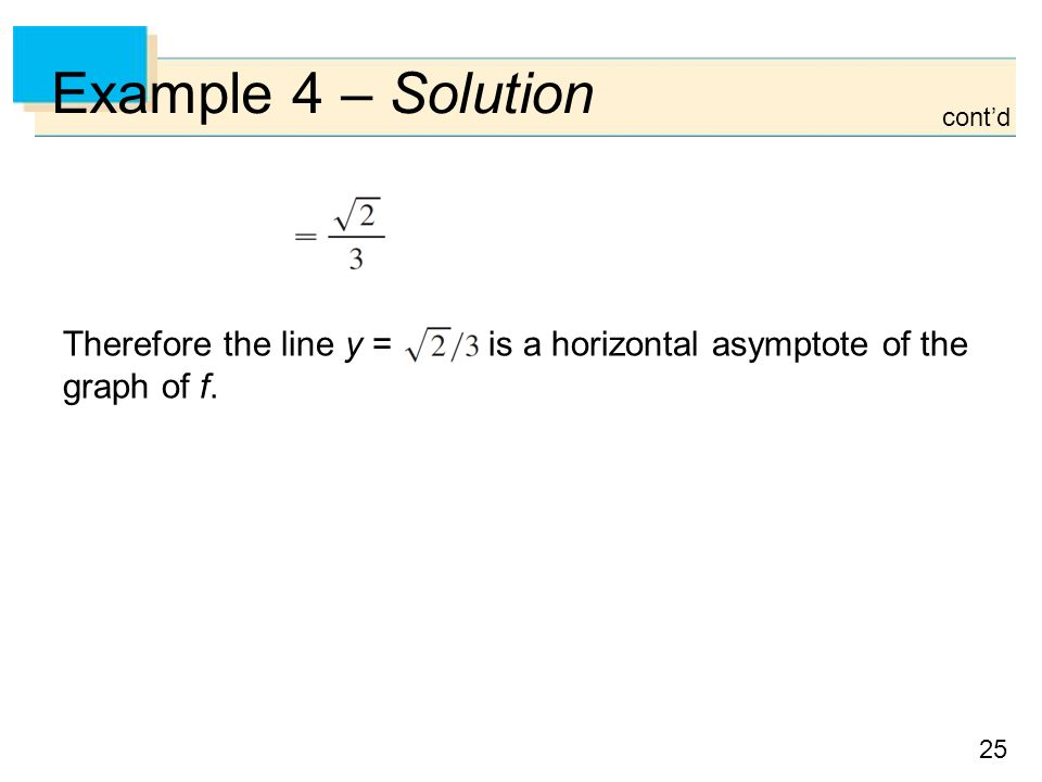 25 Example 4 – Solution Therefore the line y = is a horizontal asymptote of the graph of f. cont'd