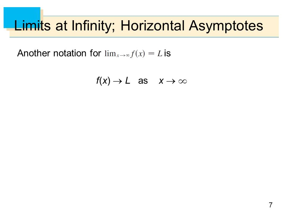 7 Limits at Infinity; Horizontal Asymptotes Another notation for is f (x)  L as x 