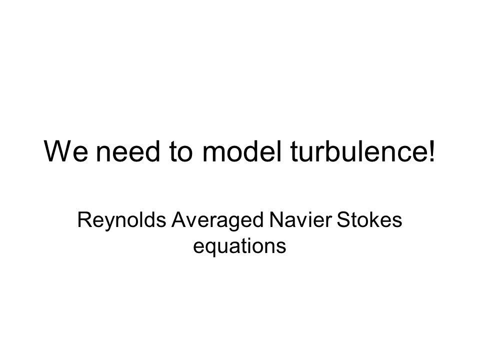 We need to model turbulence! Reynolds Averaged Navier Stokes equations