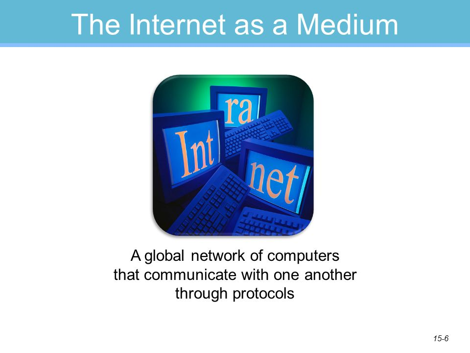 15-6 The Internet as a Medium A global network of computers that communicate with one another through protocols