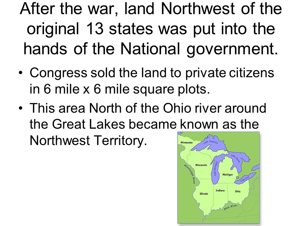 After the war, land Northwest of the original 13 states was put into the hands of the National government.