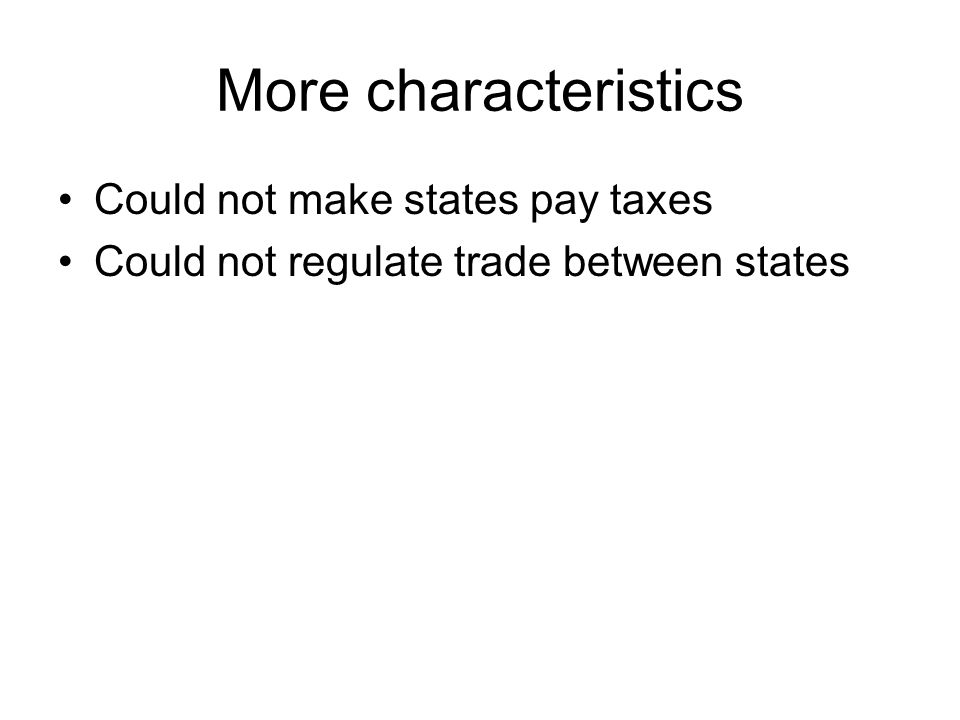More characteristics Could not make states pay taxes Could not regulate trade between states