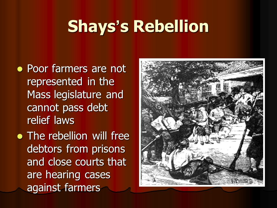 Shays ' s Rebellion Poor farmers are not represented in the Mass legislature and cannot pass debt relief laws Poor farmers are not represented in the Mass legislature and cannot pass debt relief laws The rebellion will free debtors from prisons and close courts that are hearing cases against farmers The rebellion will free debtors from prisons and close courts that are hearing cases against farmers