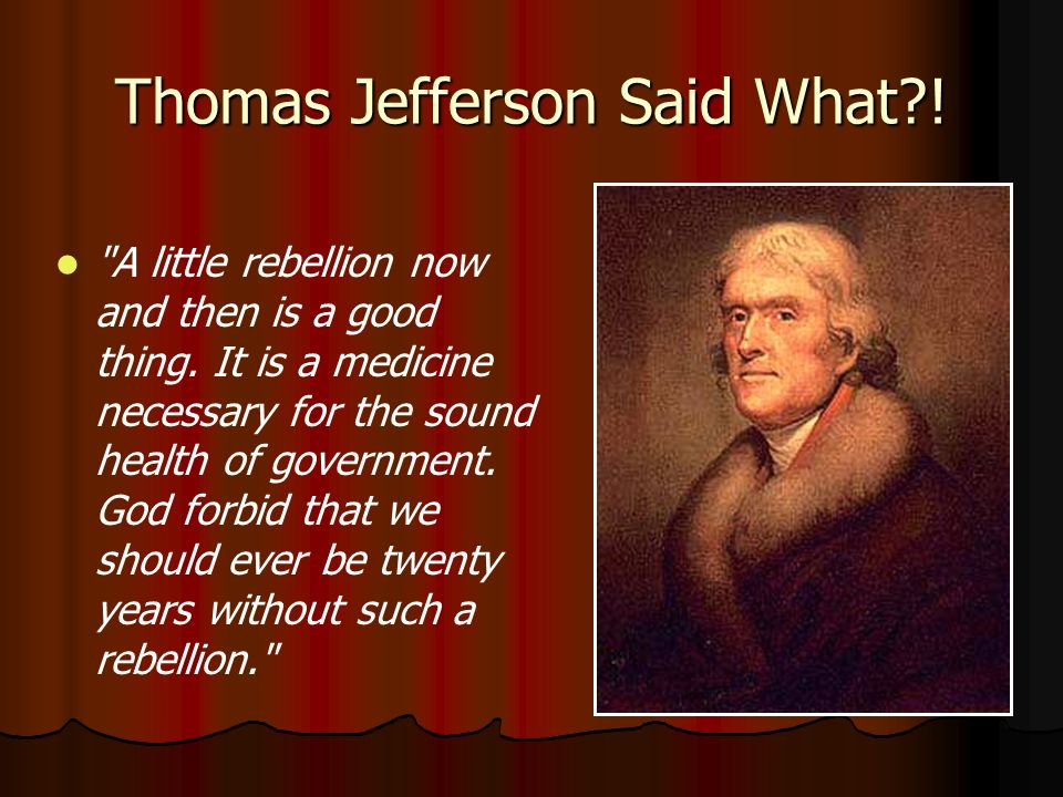Thomas Jefferson Said What . A little rebellion now and then is a good thing.