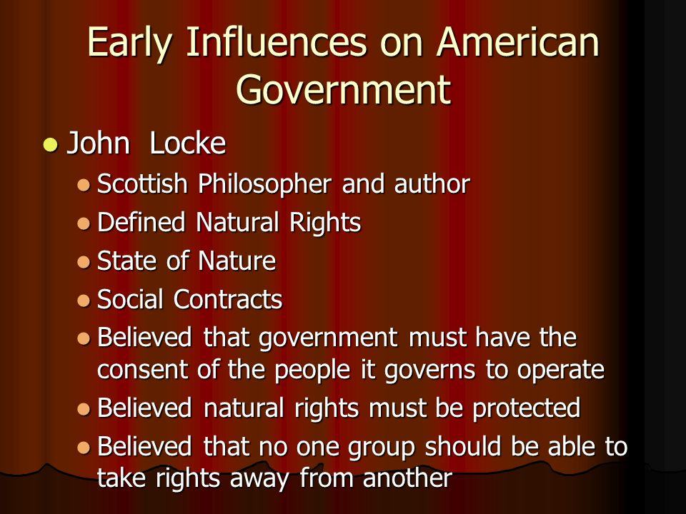 Early Influences on American Government John Locke John Locke Scottish Philosopher and author Scottish Philosopher and author Defined Natural Rights Defined Natural Rights State of Nature State of Nature Social Contracts Social Contracts Believed that government must have the consent of the people it governs to operate Believed that government must have the consent of the people it governs to operate Believed natural rights must be protected Believed natural rights must be protected Believed that no one group should be able to take rights away from another Believed that no one group should be able to take rights away from another