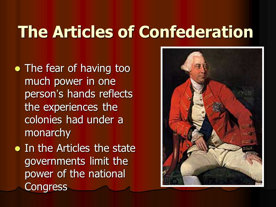 The Articles of Confederation The fear of having too much power in one person ' s hands reflects the experiences the colonies had under a monarchy The fear of having too much power in one person ' s hands reflects the experiences the colonies had under a monarchy In the Articles the state governments limit the power of the national Congress In the Articles the state governments limit the power of the national Congress