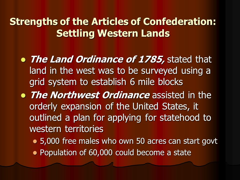 Strengths of the Articles of Confederation: Settling Western Lands The Land Ordinance of 1785, stated that land in the west was to be surveyed using a grid system to establish 6 mile blocks The Land Ordinance of 1785, stated that land in the west was to be surveyed using a grid system to establish 6 mile blocks The Northwest Ordinance assisted in the orderly expansion of the United States, it outlined a plan for applying for statehood to western territories The Northwest Ordinance assisted in the orderly expansion of the United States, it outlined a plan for applying for statehood to western territories 5,000 free males who own 50 acres can start govt 5,000 free males who own 50 acres can start govt Population of 60,000 could become a state Population of 60,000 could become a state