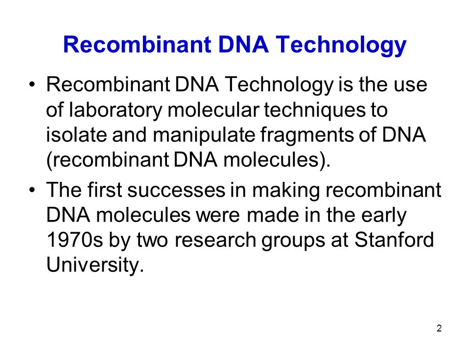 2 Recombinant DNA Technology Recombinant DNA Technology is the use of laboratory molecular techniques to isolate and manipulate fragments of DNA (recombinant DNA molecules).