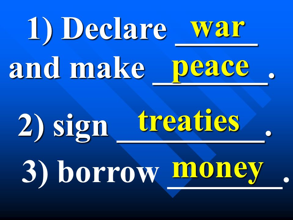 1) Declare _____ and make _______. war peace 2) sign _________. treaties 3) borrow _______. money