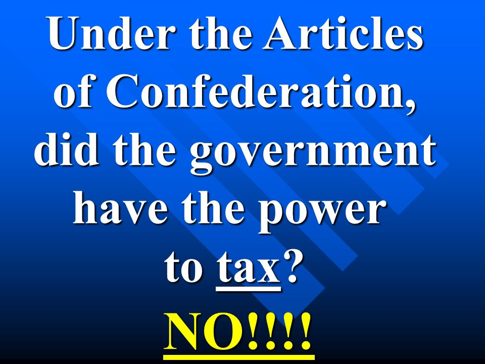 Under the Articles of Confederation, did the government have the power to tax NO!!!!