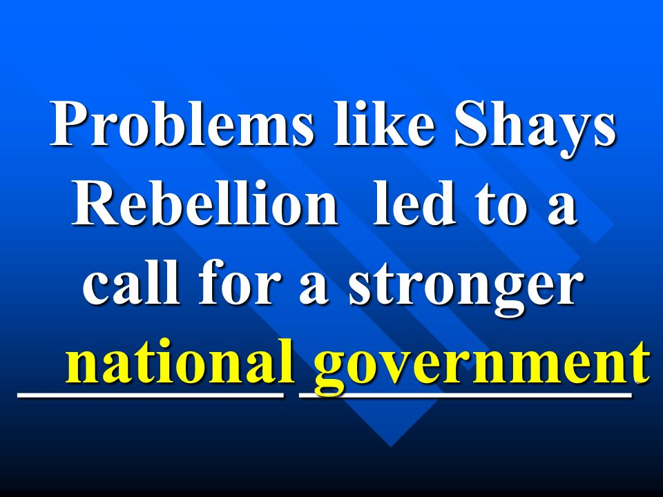 Problems like Shays Rebellion led to a call for a stronger ________ __________. national government