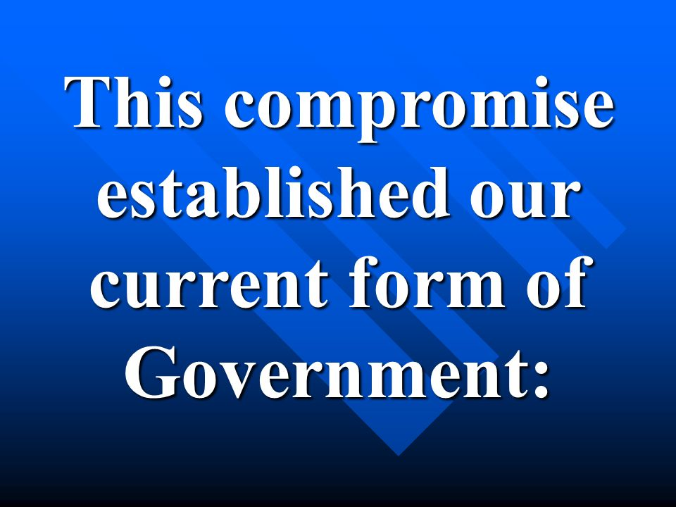 This compromise established our current form of Government: