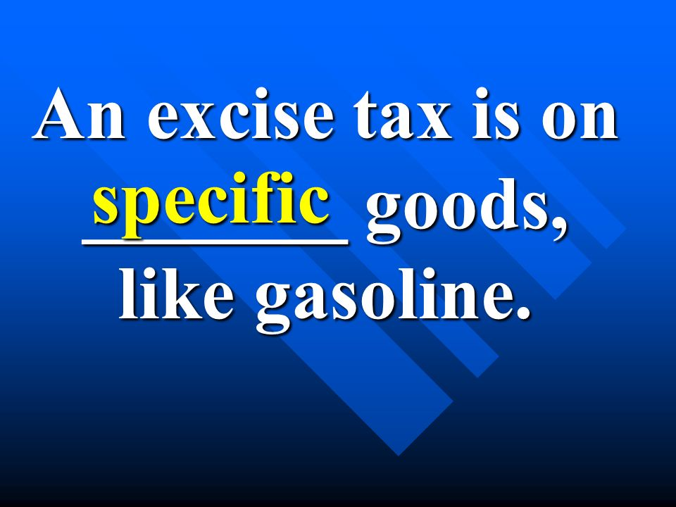 An excise tax is on _______ goods, like gasoline. specific