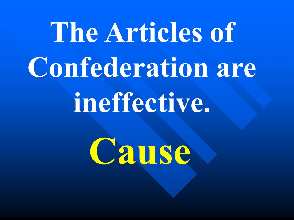 The Articles of Confederation are ineffective. Cause
