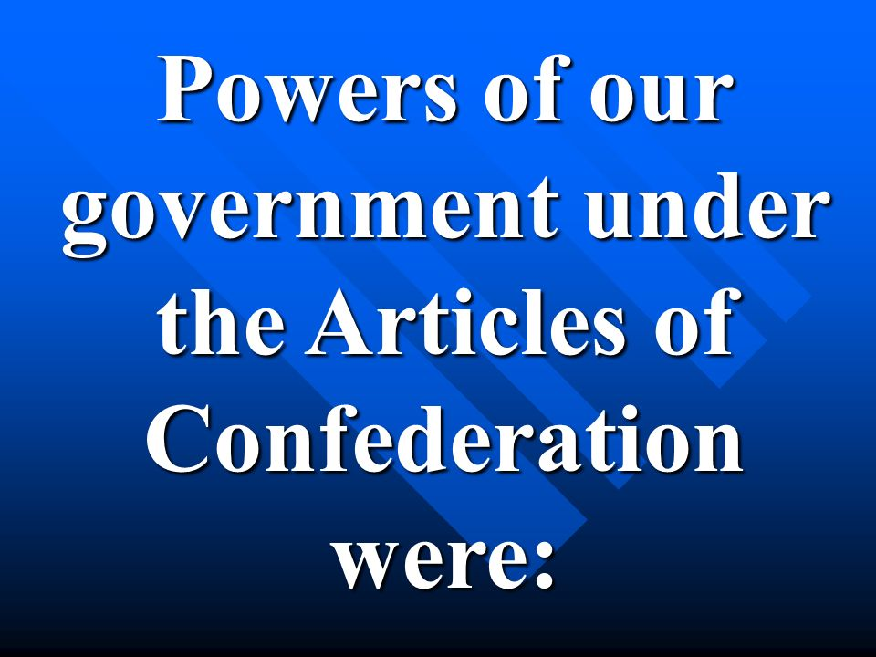 Powers of our government under the Articles of Confederationwere:
