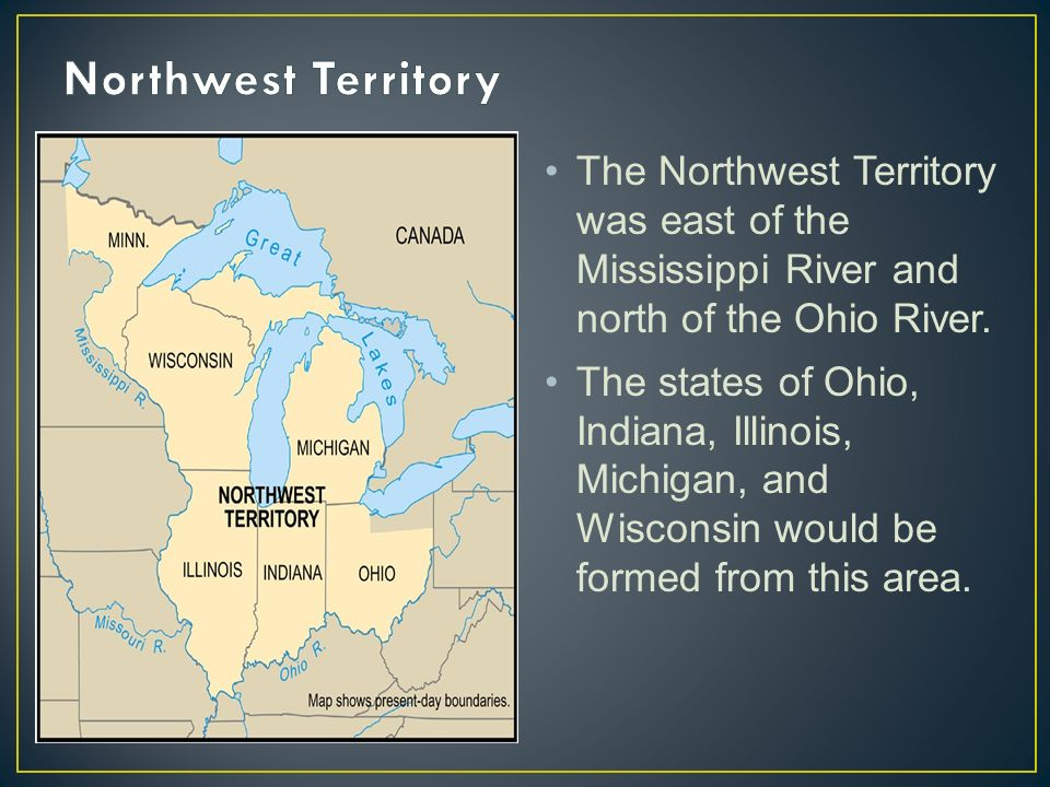 The Northwest Territory was east of the Mississippi River and north of the Ohio River.