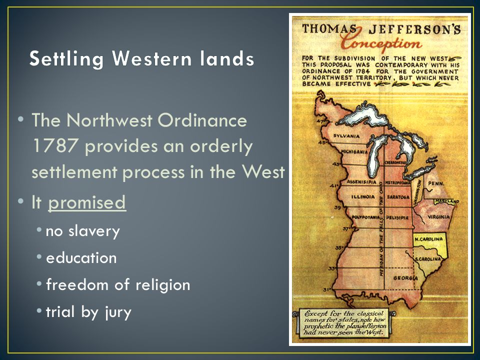 The Northwest Ordinance 1787 provides an orderly settlement process in the West It promised no slavery education freedom of religion trial by jury