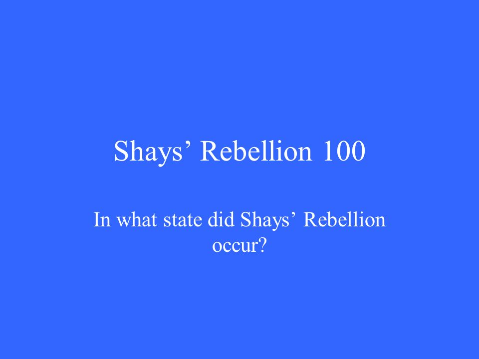 Shays' Rebellion 100 In what state did Shays' Rebellion occur
