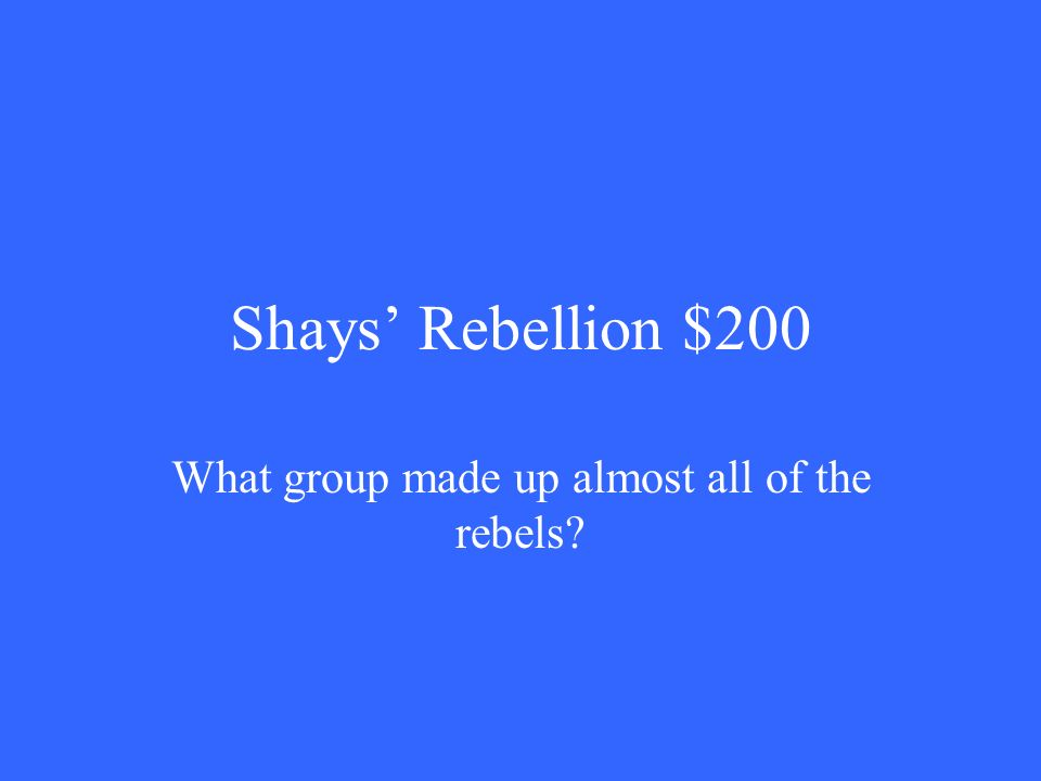 Shays' Rebellion $200 What group made up almost all of the rebels