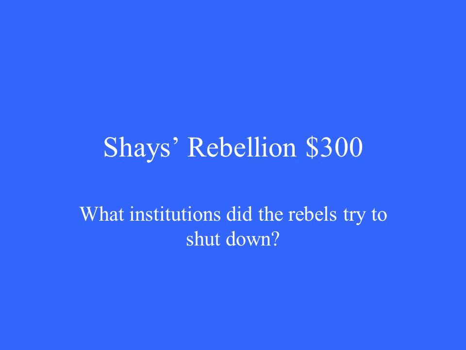 Shays' Rebellion $300 What institutions did the rebels try to shut down