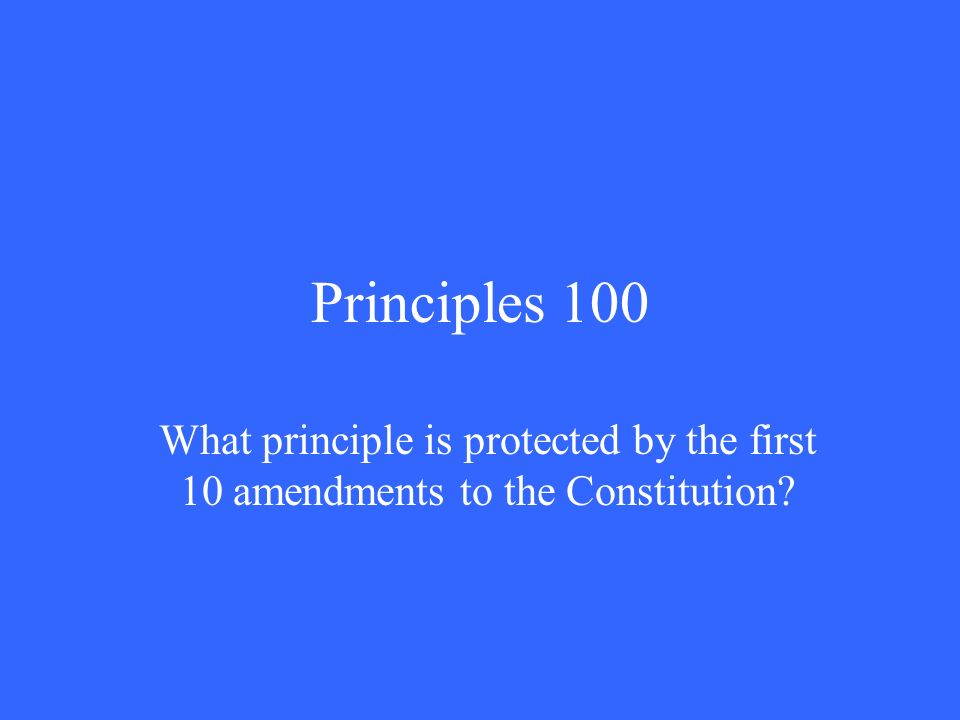 Principles 100 What principle is protected by the first 10 amendments to the Constitution