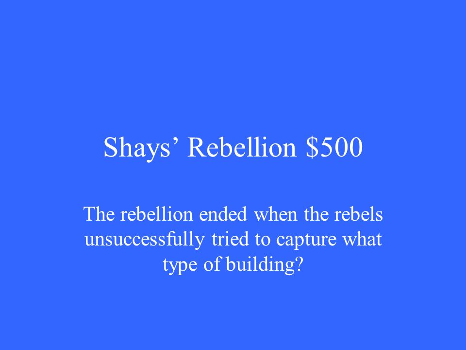 Shays' Rebellion $500 The rebellion ended when the rebels unsuccessfully tried to capture what type of building